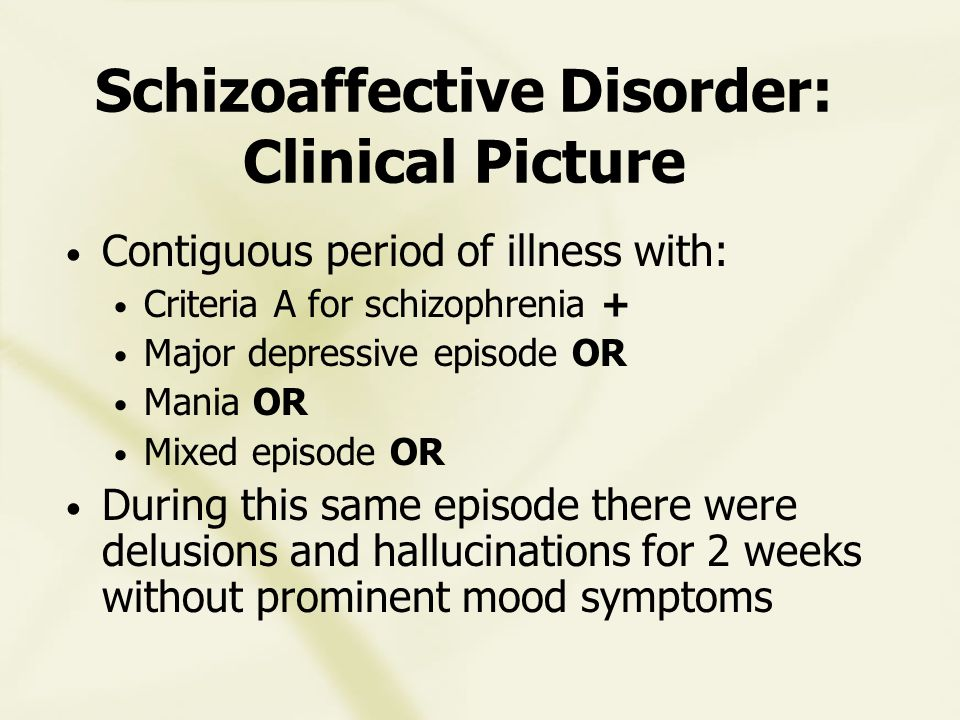 Schizoaffective Disorder: Clinical Picture Contiguous period of illness with: Criteria A for schizophrenia + Major depressive episode OR Mania OR Mixed episode OR During this same episode there were delusions and hallucinations for 2 weeks without prominent mood symptoms