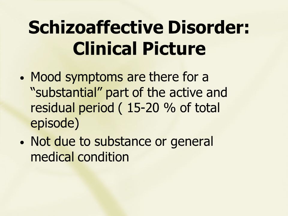 Schizoaffective Disorder: Clinical Picture Mood symptoms are there for a substantial part of the active and residual period ( 15-20 % of total episode) Not due to substance or general medical condition