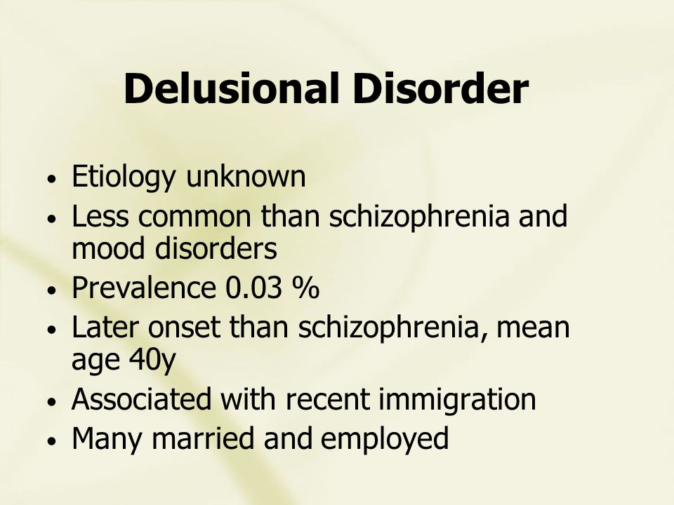 Delusional Disorder Etiology unknown Less common than schizophrenia and mood disorders Prevalence 0.03 % Later onset than schizophrenia, mean age 40y Associated with recent immigration Many married and employed
