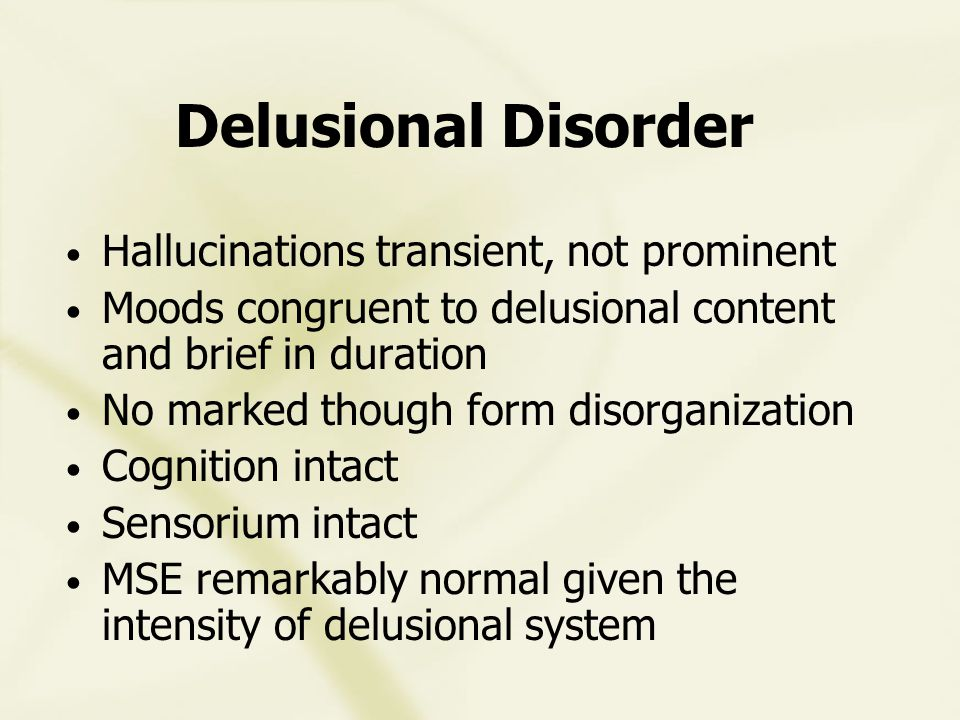 Delusional Disorder Hallucinations transient, not prominent Moods congruent to delusional content and brief in duration No marked though form disorganization Cognition intact Sensorium intact MSE remarkably normal given the intensity of delusional system