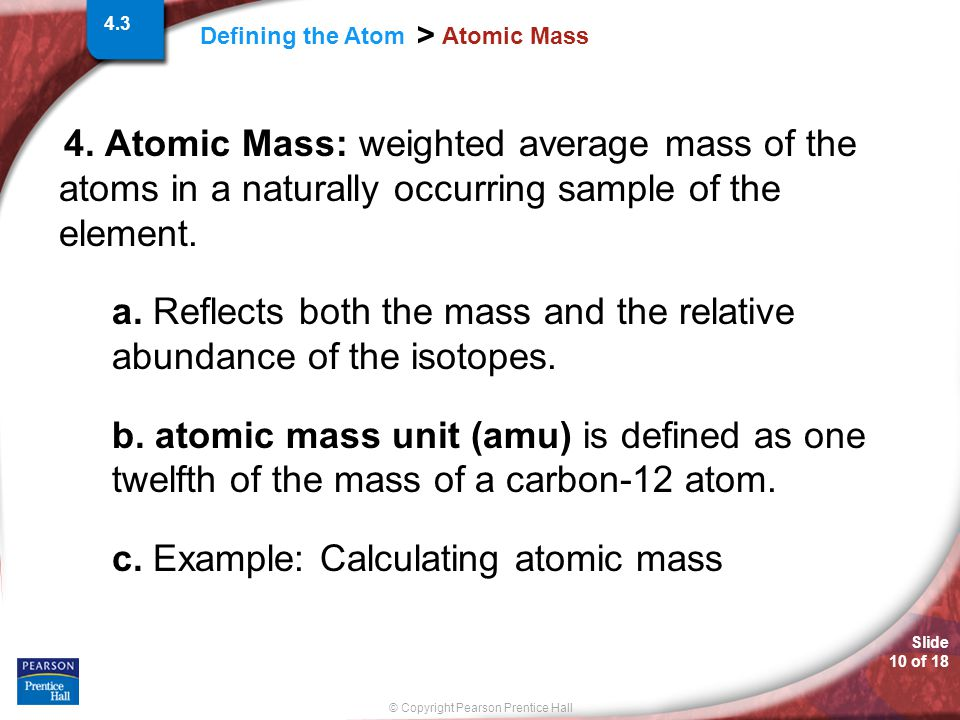 Slide 10 of 18 © Copyright Pearson Prentice Hall Defining the Atom > Atomic Mass 4. Atomic Mass: weighted average mass of the atoms in a naturally occ