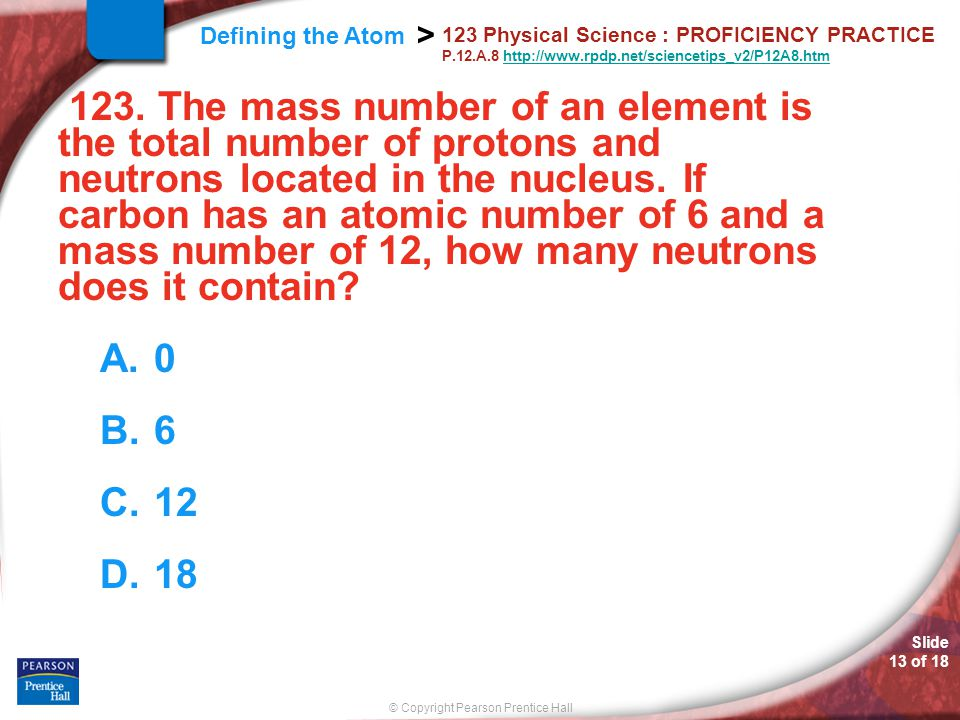 Slide 13 of 18 © Copyright Pearson Prentice Hall Defining the Atom > 123 Physical Science : PROFICIENCY PRACTICE P.12.A.8 http://www.rpdp.net/sciencet