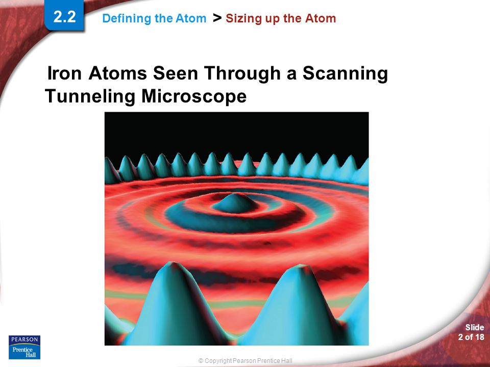 Slide 2 of 18 © Copyright Pearson Prentice Hall Defining the Atom > Sizing up the Atom Iron Atoms Seen Through a Scanning Tunneling Microscope 2.2