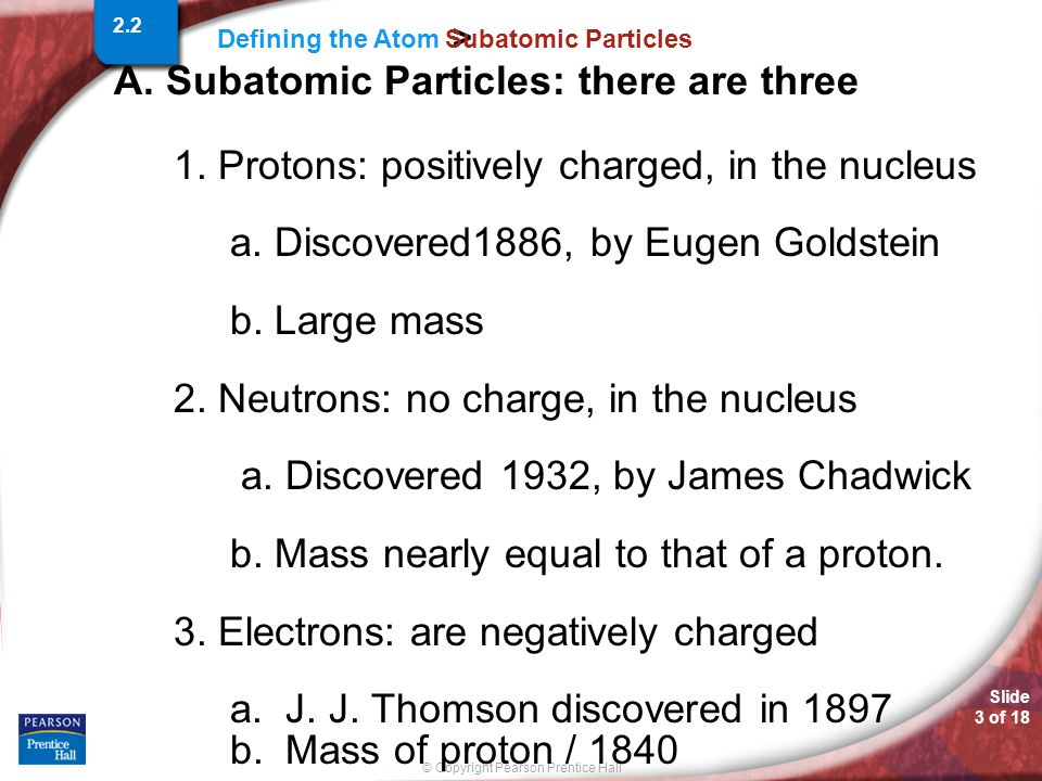 Slide 3 of 18 © Copyright Pearson Prentice Hall Defining the Atom > Subatomic Particles A.