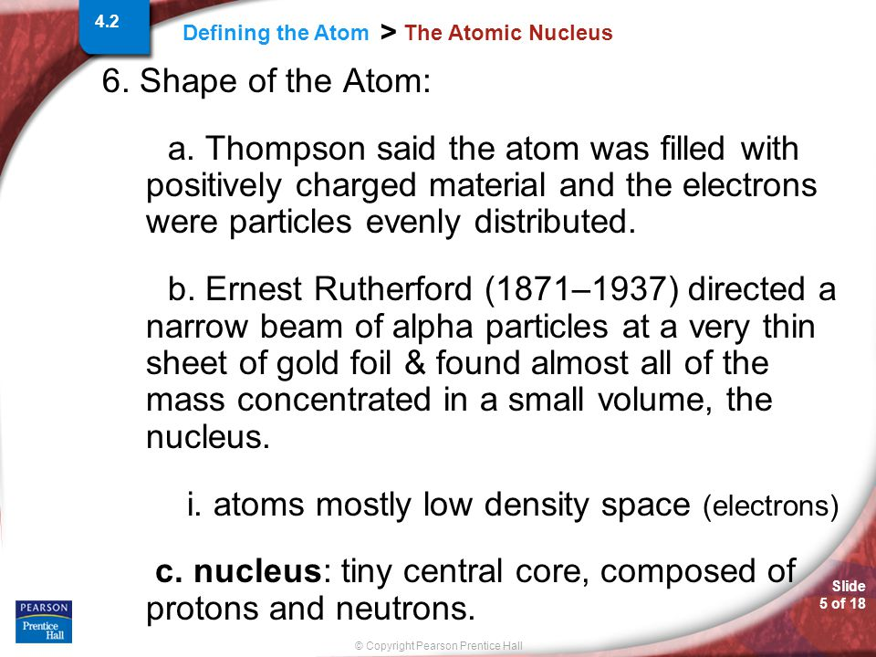 Slide 5 of 18 © Copyright Pearson Prentice Hall Defining the Atom > The Atomic Nucleus 6. Shape of the Atom: a. Thompson said the atom was filled with