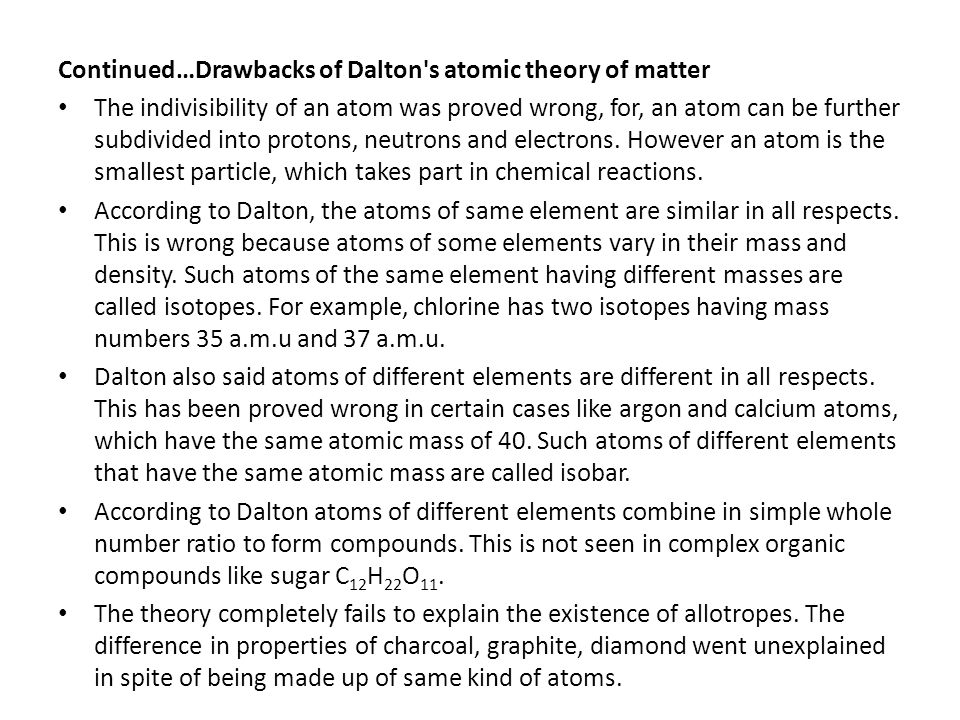 Continued…Drawbacks of Dalton's atomic theory of matter The indivisibility of an atom was proved wrong, for, an atom can be further subdivided into pr