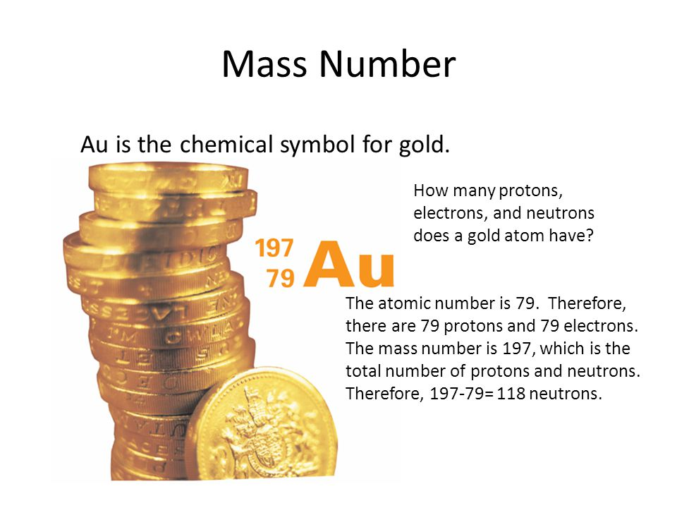 Mass Number Au is the chemical symbol for gold. 4.3 How many protons, electrons, and neutrons does a gold atom have? The atomic number is 79. Therefor