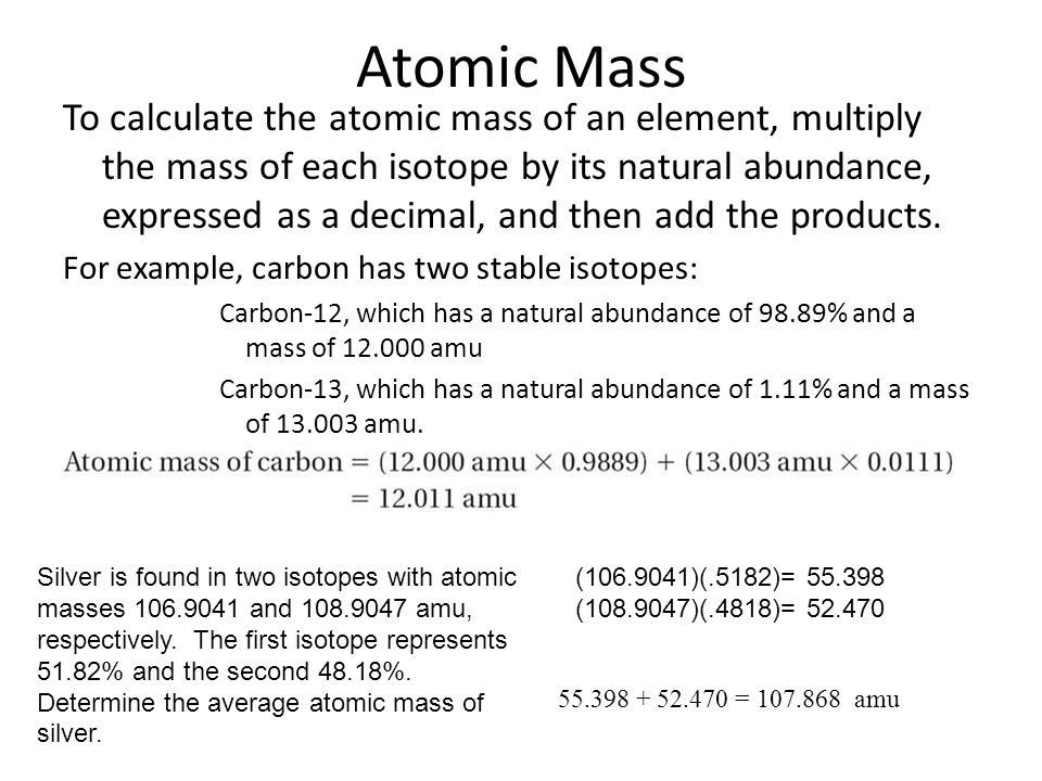 Atomic Mass To calculate the atomic mass of an element, multiply the mass of each isotope by its natural abundance, expressed as a decimal, and then a