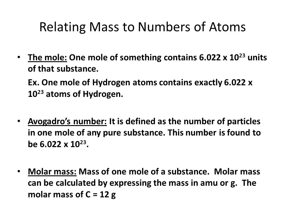 Relating Mass to Numbers of Atoms The mole: One mole of something contains 6.022 x 10 23 units of that substance. Ex. One mole of Hydrogen atoms conta