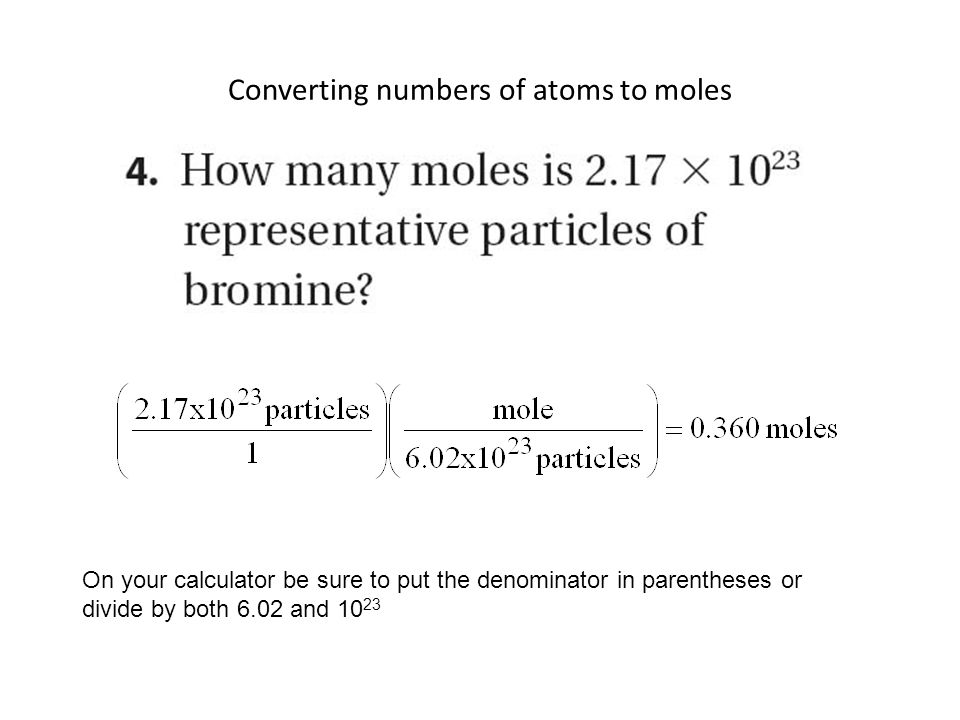 Converting numbers of atoms to moles On your calculator be sure to put the denominator in parentheses or divide by both 6.02 and 10 23