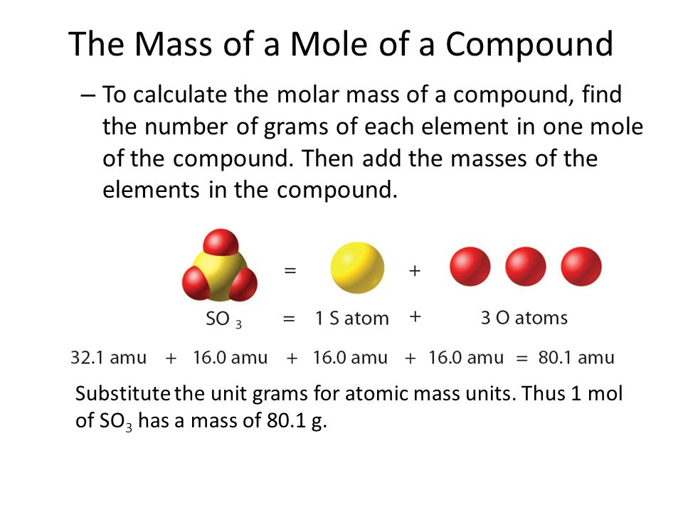 The Mass of a Mole of a Compound – To calculate the molar mass of a compound, find the number of grams of each element in one mole of the compound. Th