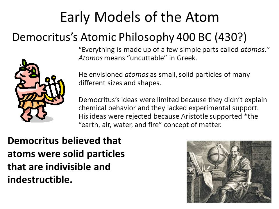 """Early Models of the Atom Democritus's Atomic Philosophy 400 BC (430?) 4.1 """"Everything is made up of a few simple parts called atomos."""" Atomos means """"u"""