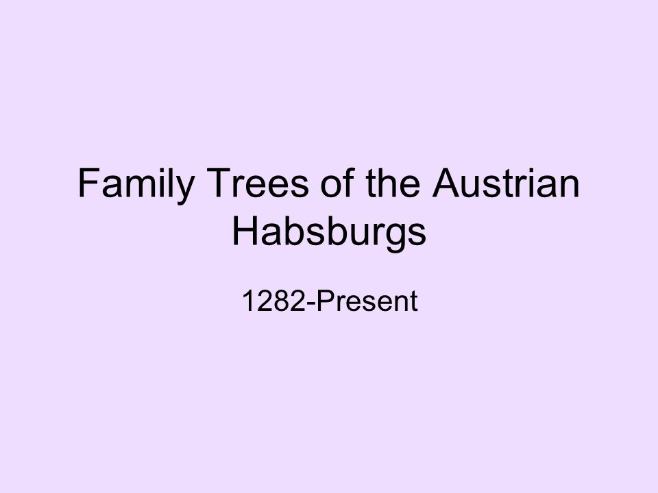 Family Trees of the Austrian Habsburgs 1282-Present