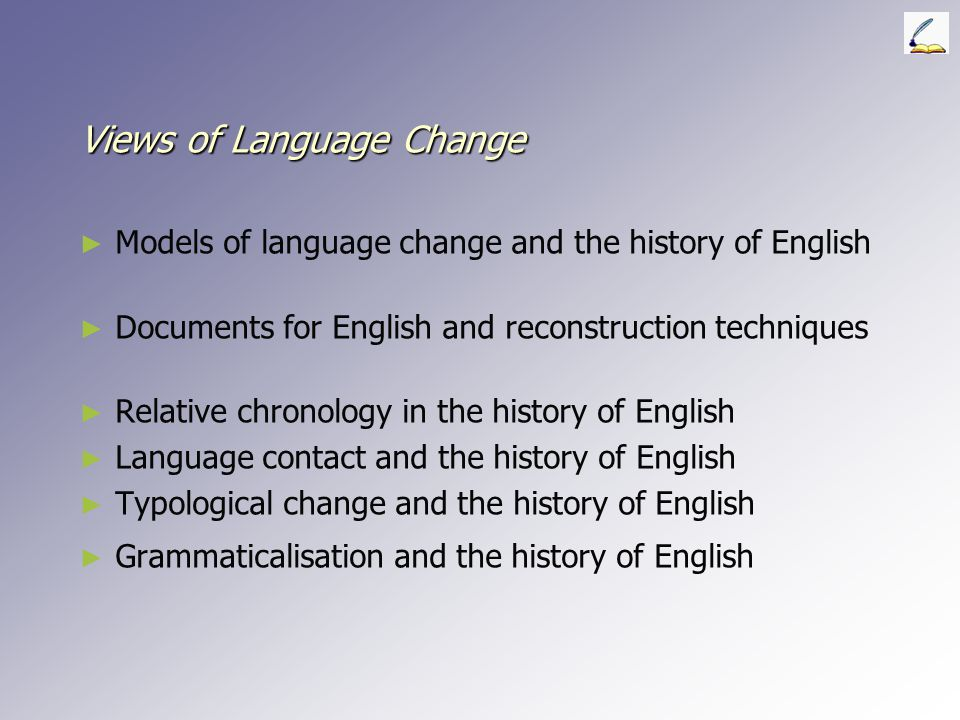 Views of Language Change ► ► Models of language change and the history of English ► ► Documents for English and reconstruction techniques ► ► Relative chronology in the history of English ► ► Language contact and the history of English ► ► Typological change and the history of English ► ► Grammaticalisation and the history of English