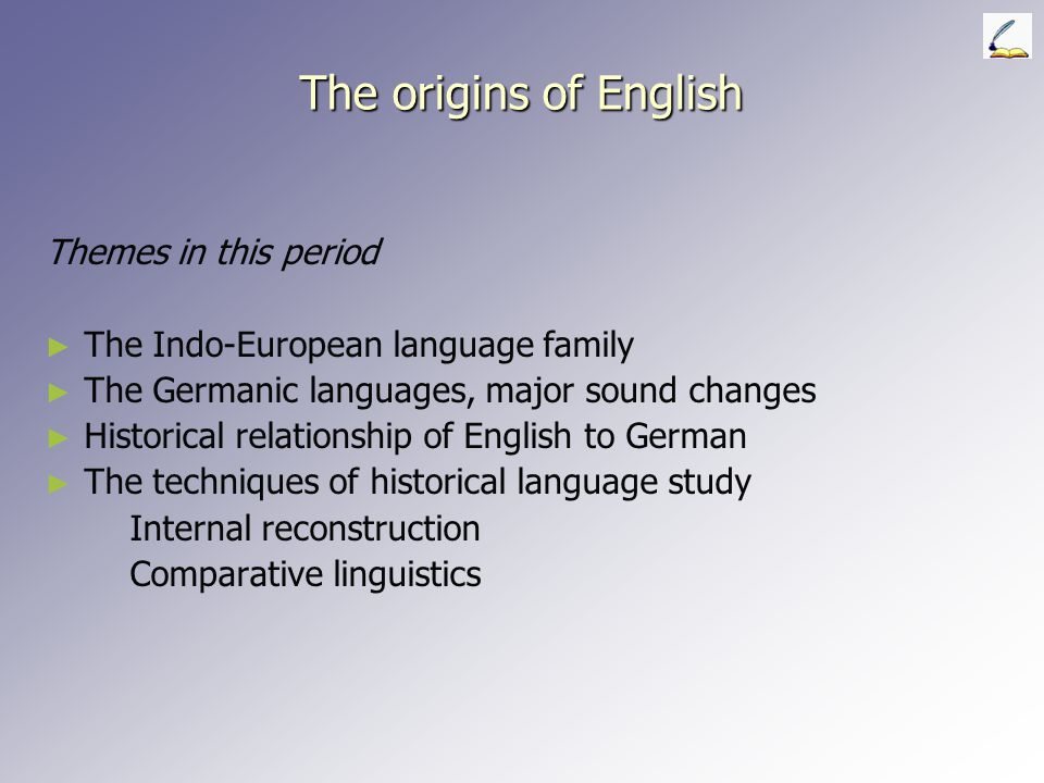 The origins of English Themes in this period ► ► The Indo-European language family ► ► The Germanic languages, major sound changes ► ► Historical relationship of English to German ► ► The techniques of historical language study Internal reconstruction Comparative linguistics