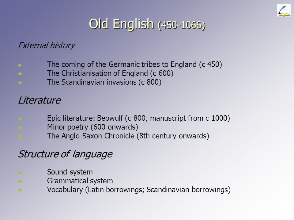 Old English (450-1066) External history ► ► The coming of the Germanic tribes to England (c 450) ► ► The Christianisation of England (c 600) ► ► The Scandinavian invasions (c 800) Literature ► ► Epic literature: Beowulf (c 800, manuscript from c 1000) ► ► Minor poetry (600 onwards) ► ► The Anglo-Saxon Chronicle (8th century onwards) Structure of language ► ► Sound system ► ► Grammatical system ► ► Vocabulary (Latin borrowings; Scandinavian borrowings)