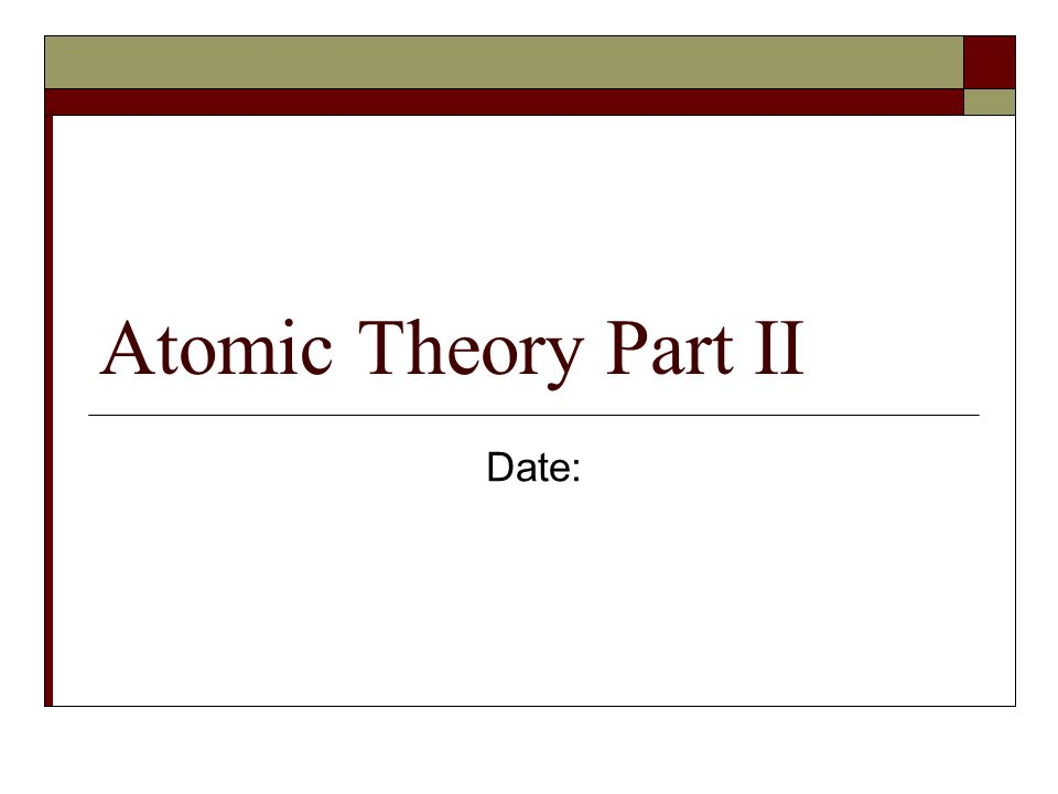 Atomic Theory Part II Date:
