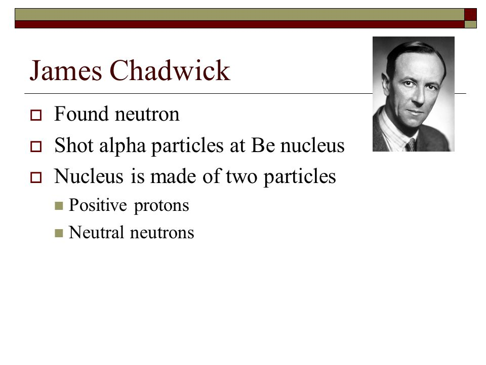 James Chadwick  Found neutron  Shot alpha particles at Be nucleus  Nucleus is made of two particles Positive protons Neutral neutrons