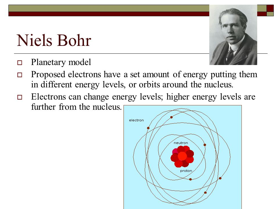 Niels Bohr  Planetary model  Proposed electrons have a set amount of energy putting them in different energy levels, or orbits around the nucleus.