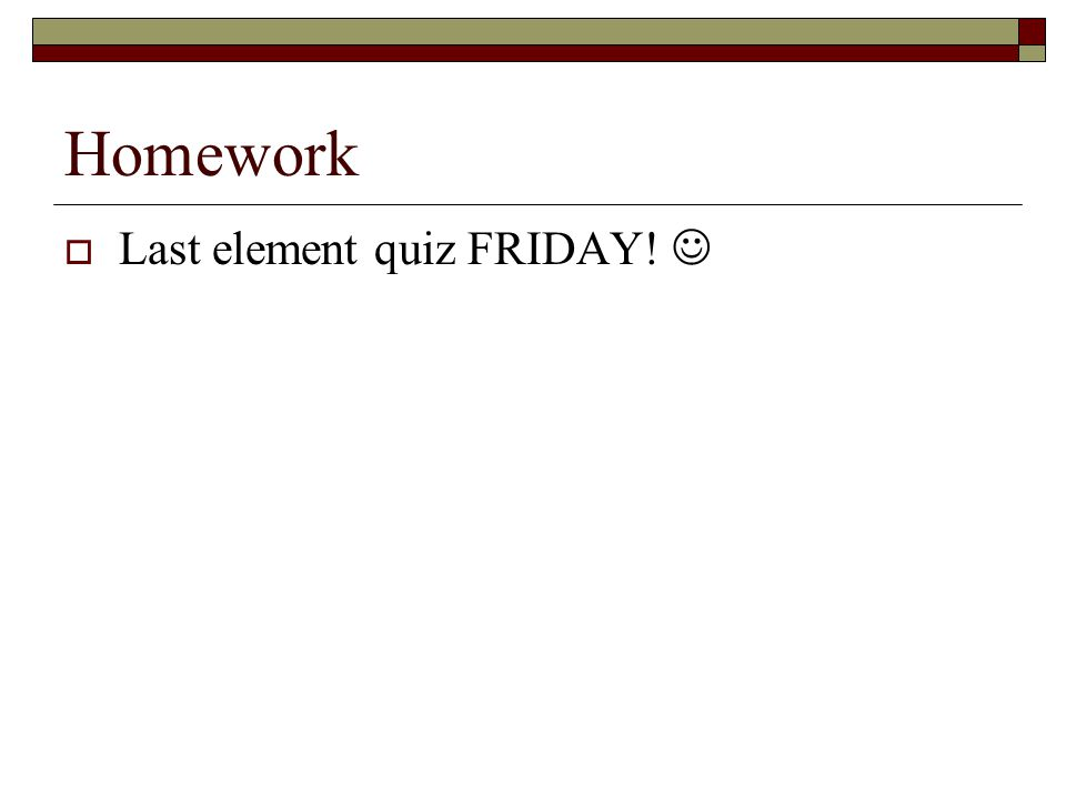 Homework  Last element quiz FRIDAY!
