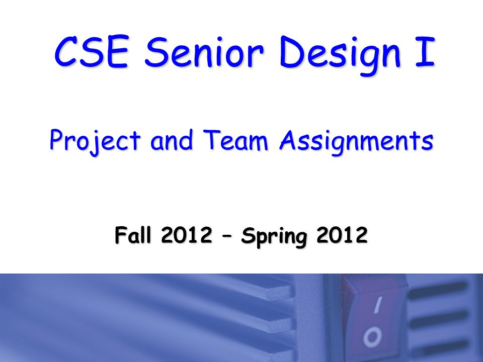 CSE Senior Design I Project and Team Assignments Fall 2012 – Spring 2012
