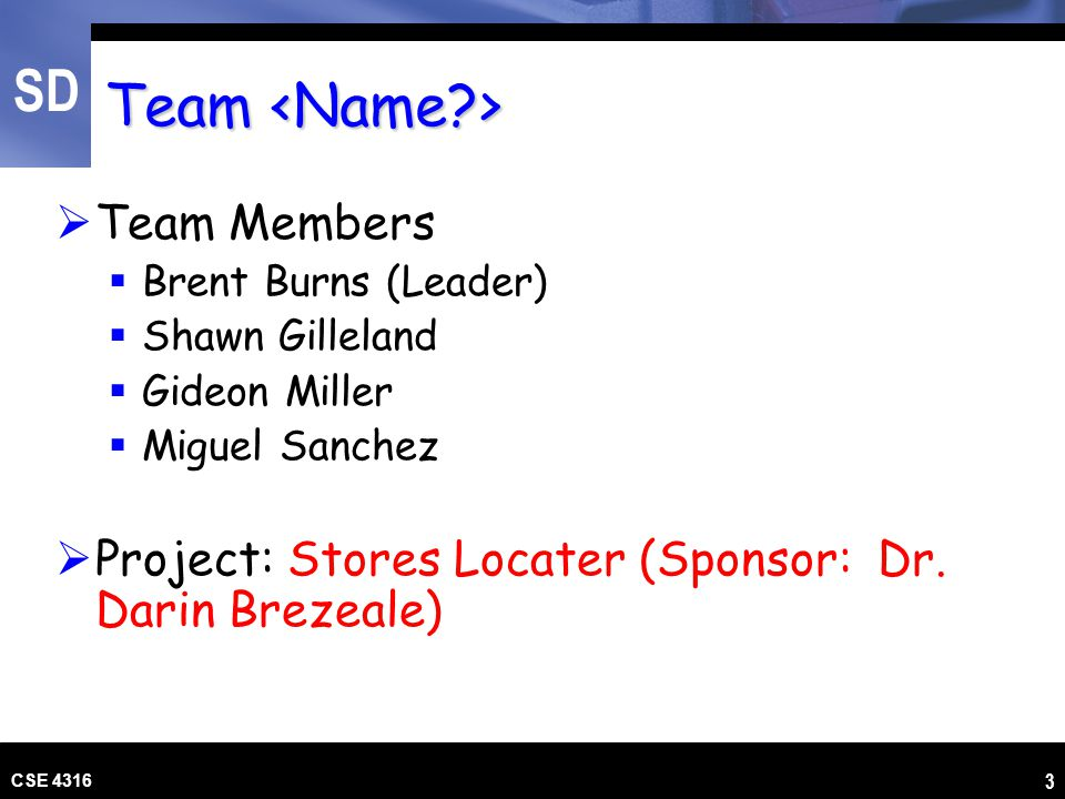 SD CSE 4316 3 Team Team  Team Members  Brent Burns (Leader)  Shawn Gilleland  Gideon Miller  Miguel Sanchez  Project: Stores Locater (Sponsor: D