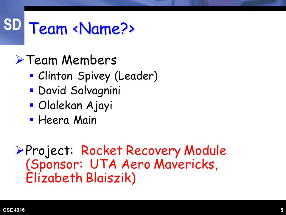 SD CSE 4316 5 Team Team  Team Members  Clinton Spivey (Leader)  David Salvagnini  Olalekan Ajayi  Heera Main  Project: Rocket Recovery Module (S