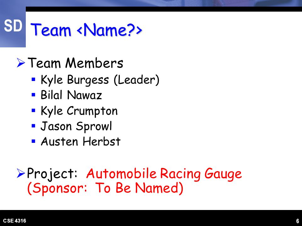 SD CSE 4316 6 Team Team  Team Members  Kyle Burgess (Leader)  Bilal Nawaz  Kyle Crumpton  Jason Sprowl  Austen Herbst  Project: Automobile Raci