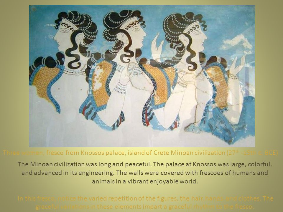 Three women, fresco from Knossos palace, island of Crete Minoan civilization (27 th -15th c. BCE) The Minoan civilization was long and peaceful. The p