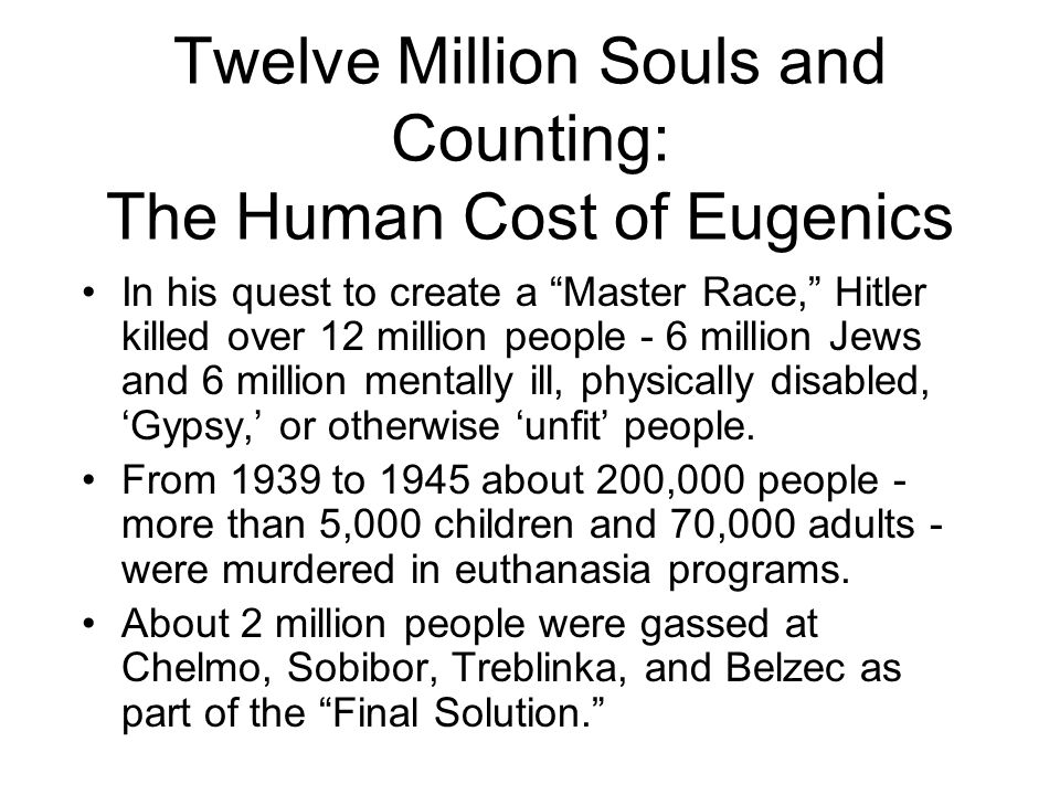Twelve Million Souls and Counting: The Human Cost of Eugenics In his quest to create a Master Race, Hitler killed over 12 million people - 6 million Jews and 6 million mentally ill, physically disabled, 'Gypsy,' or otherwise 'unfit' people.