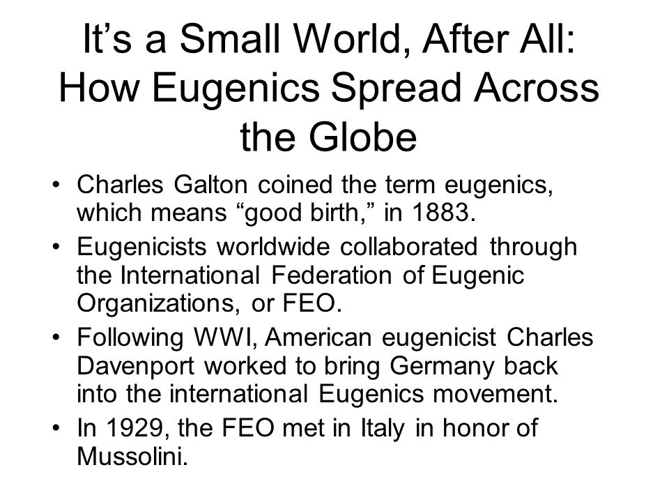 It's a Small World, After All: How Eugenics Spread Across the Globe Charles Galton coined the term eugenics, which means good birth, in 1883.