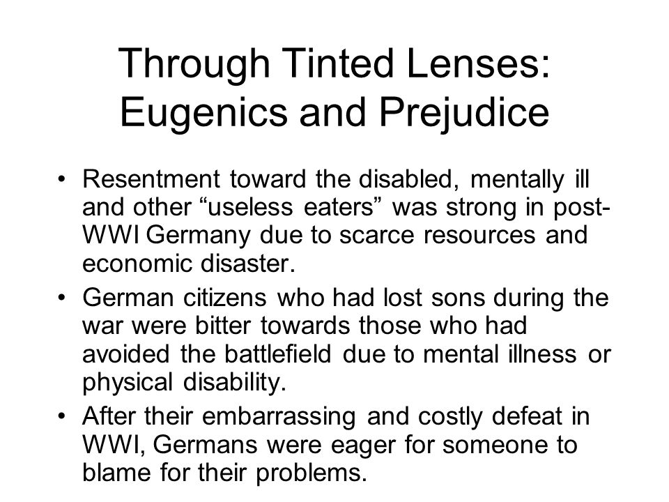 Through Tinted Lenses: Eugenics and Prejudice Resentment toward the disabled, mentally ill and other useless eaters was strong in post- WWI Germany due to scarce resources and economic disaster.