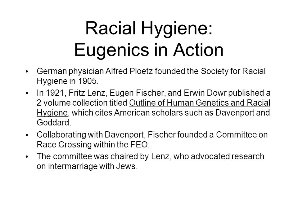 Racial Hygiene: Eugenics in Action German physician Alfred Ploetz founded the Society for Racial Hygiene in 1905.
