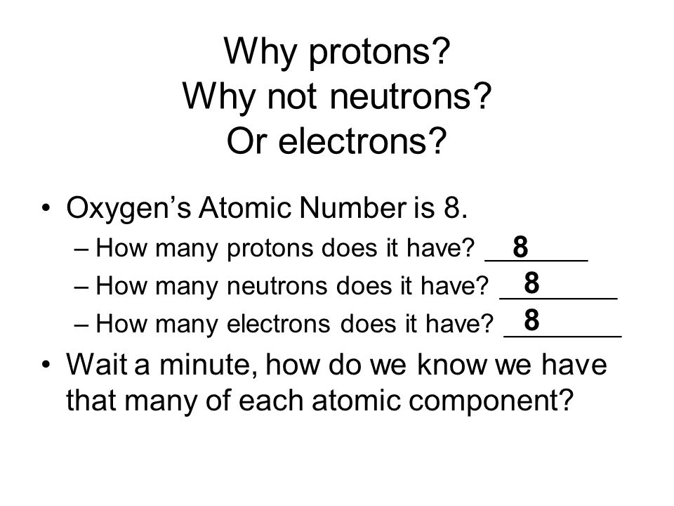 Why protons? Why not neutrons? Or electrons? Oxygen's Atomic Number is 8. –How many protons does it have? _______ –How many neutrons does it have? ___