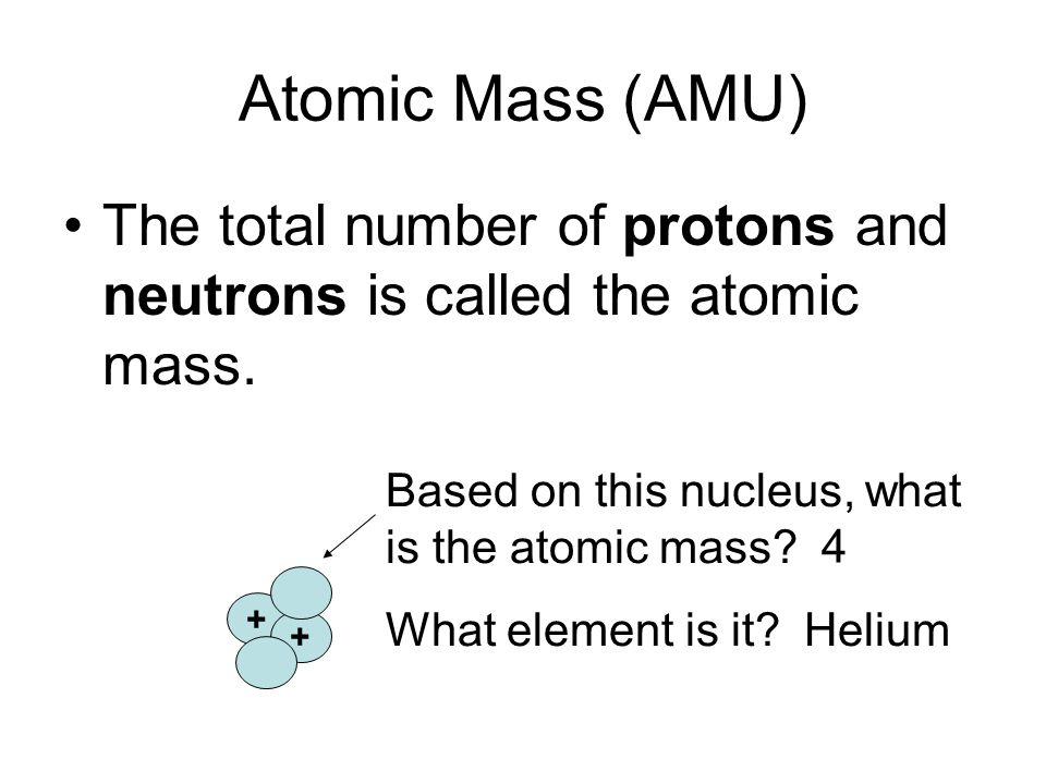 Atomic Mass (AMU) The total number of protons and neutrons is called the atomic mass.