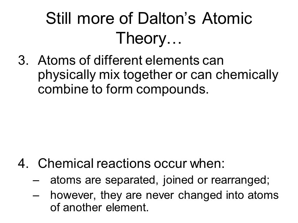 Still more of Dalton's Atomic Theory… 3.Atoms of different elements can physically mix together or can chemically combine to form compounds. 4.Chemica