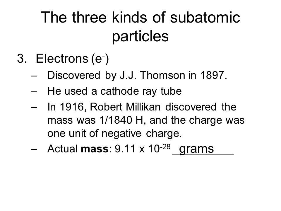 The three kinds of subatomic particles 3.Electrons (e - ) –Discovered by J.J. Thomson in 1897. –He used a cathode ray tube –In 1916, Robert Millikan d