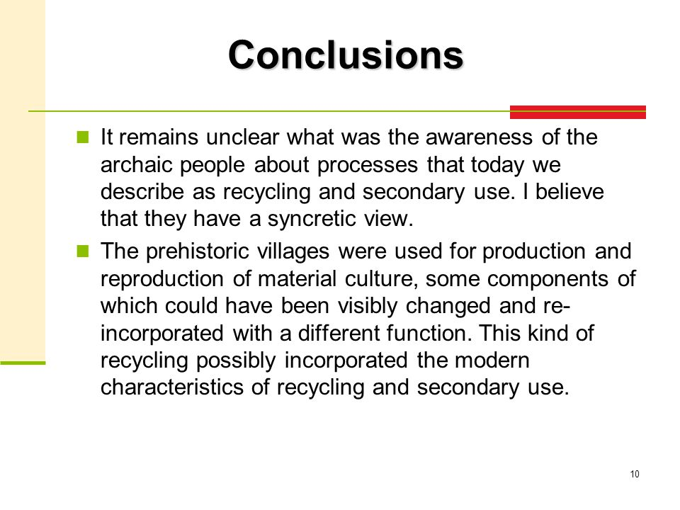 10 Conclusions It remains unclear what was the awareness of the archaic people about processes that today we describe as recycling and secondary use.