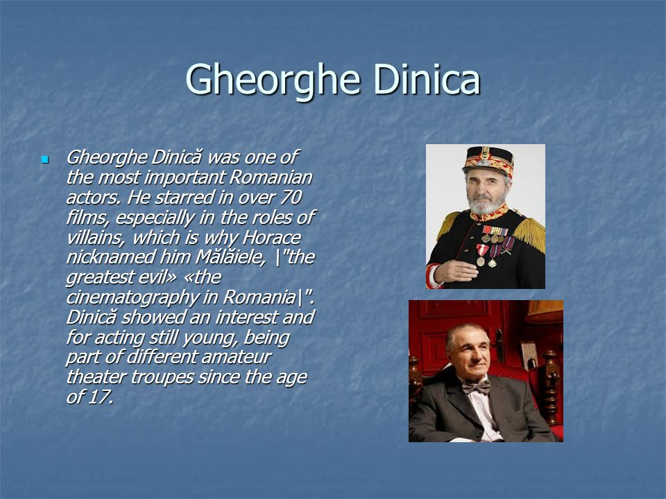 Gheorghe Dinica Gheorghe Dinică was one of the most important Romanian actors.