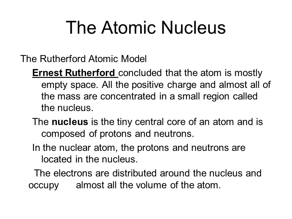 The Atomic Nucleus The Rutherford Atomic Model Ernest Rutherford concluded that the atom is mostly empty space. All the positive charge and almost all