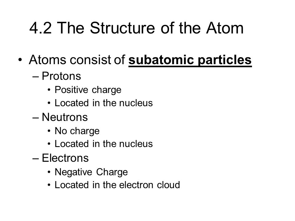 4.2 The Structure of the Atom Atoms consist of subatomic particles –Protons Positive charge Located in the nucleus –Neutrons No charge Located in the