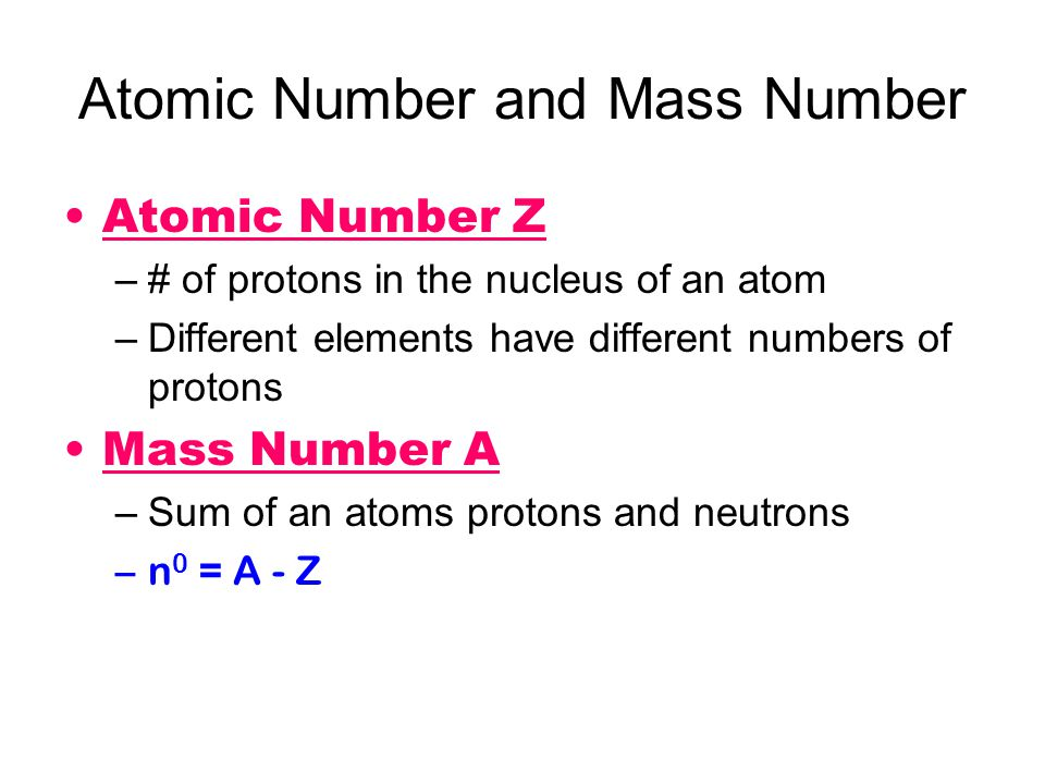 Atomic Number and Mass Number Atomic Number Z –# of protons in the nucleus of an atom –Different elements have different numbers of protons Mass Numbe
