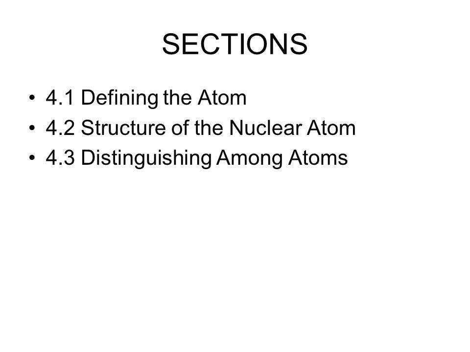 SECTIONS 4.1 Defining the Atom 4.2 Structure of the Nuclear Atom 4.3 Distinguishing Among Atoms