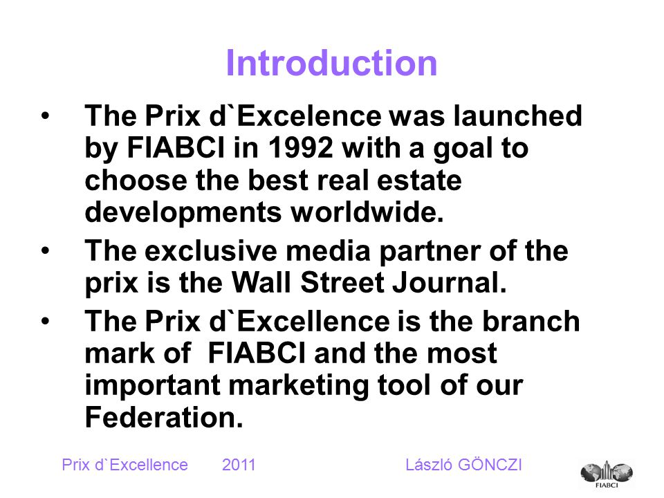 Introduction The Prix d`Excelence was launched by FIABCI in 1992 with a goal to choose the best real estate developments worldwide.