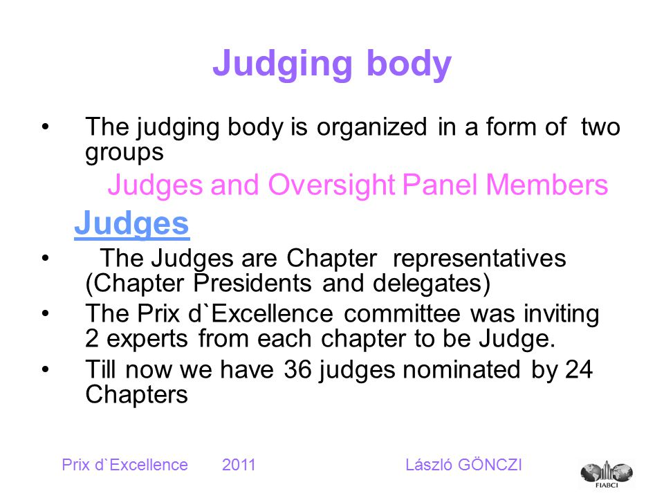 Judging body The judging body is organized in a form of two groups Judges and Oversight Panel Members Judges The Judges are Chapter representatives (Chapter Presidents and delegates) The Prix d`Excellence committee was inviting 2 experts from each chapter to be Judge.
