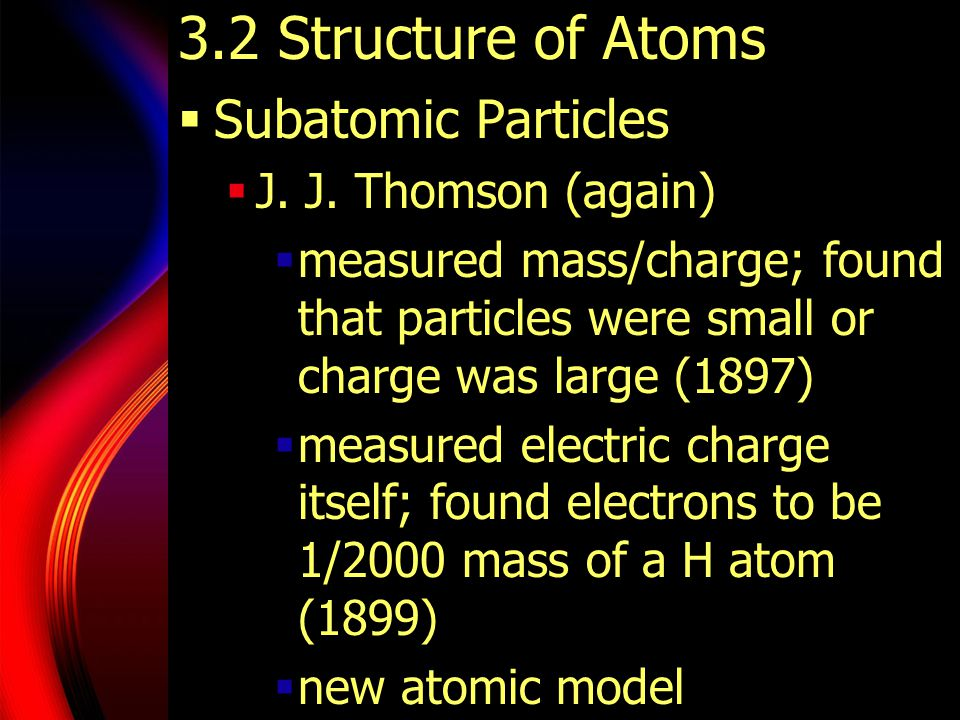 3.2 Structure of Atoms  Subatomic Particles  J. J. Thomson (again)  measured mass/charge; found that particles were small or charge was large (1897