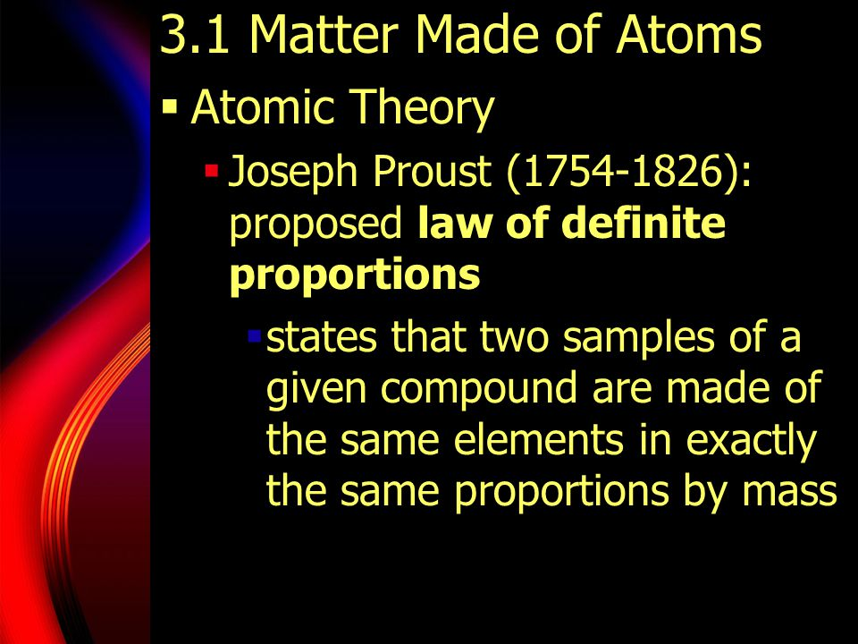 3.1 Matter Made of Atoms  Atomic Theory  Joseph Proust (1754-1826): proposed law of definite proportions  states that two samples of a given compou