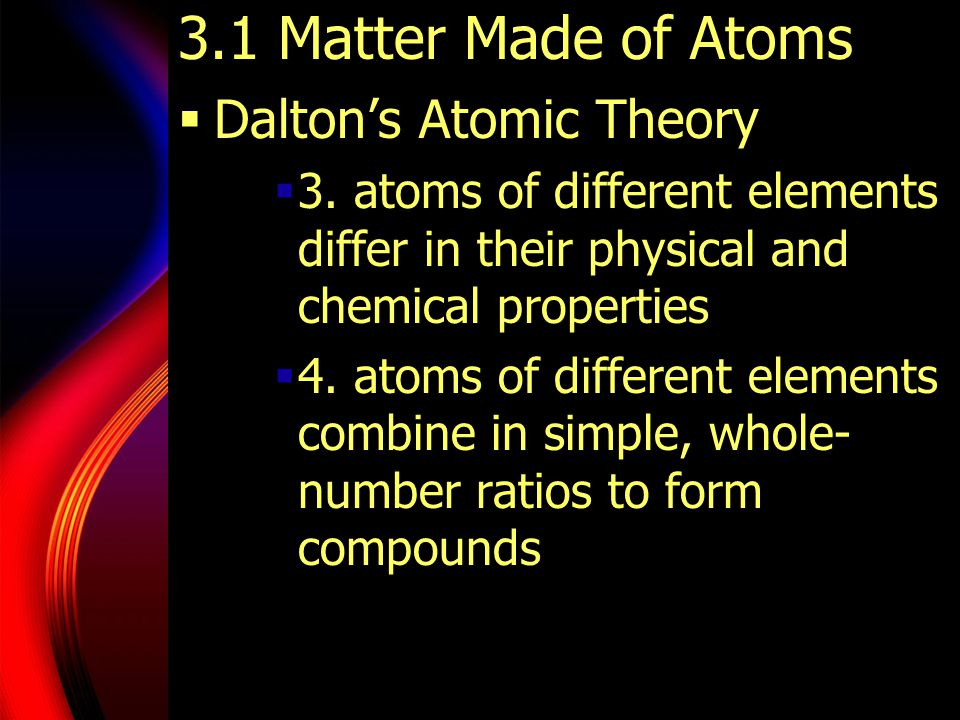 3.1 Matter Made of Atoms  Dalton's Atomic Theory  3. atoms of different elements differ in their physical and chemical properties  4. atoms of diff