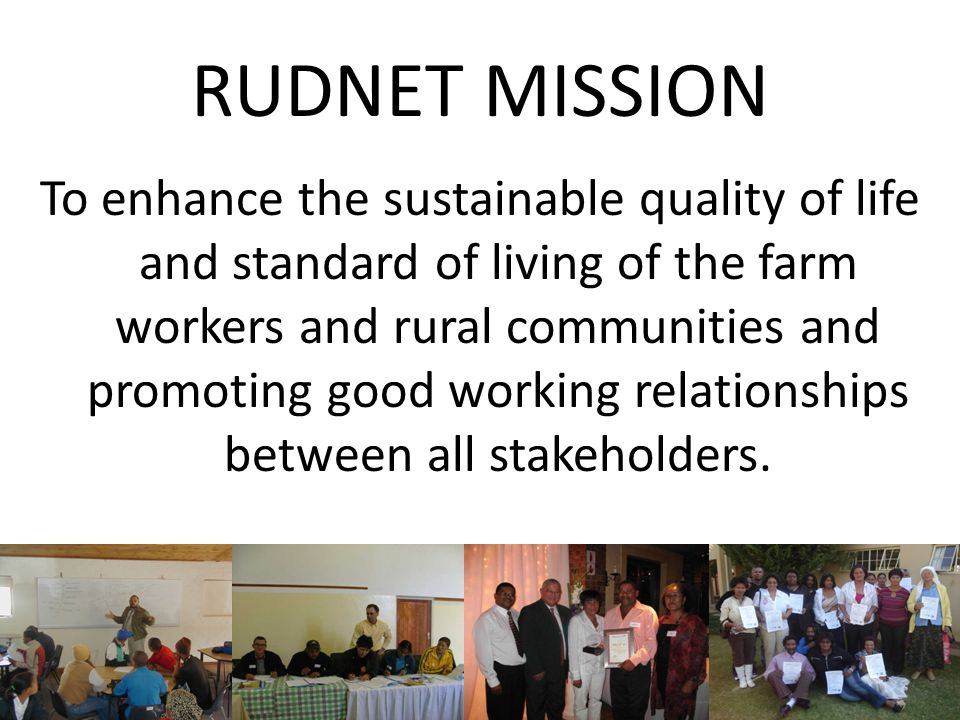 RUDNET MISSION To enhance the sustainable quality of life and standard of living of the farm workers and rural communities and promoting good working relationships between all stakeholders.