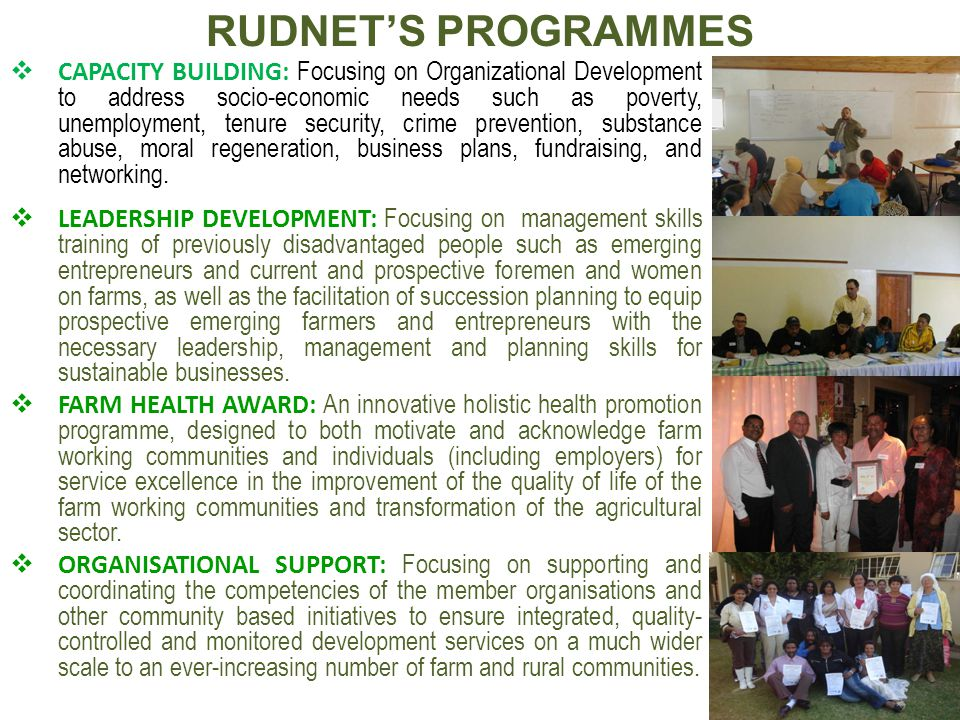 RUDNET'S PROGRAMMES  CAPACITY BUILDING: Focusing on Organizational Development to address socio-economic needs such as poverty, unemployment, tenure security, crime prevention, substance abuse, moral regeneration, business plans, fundraising, and networking.